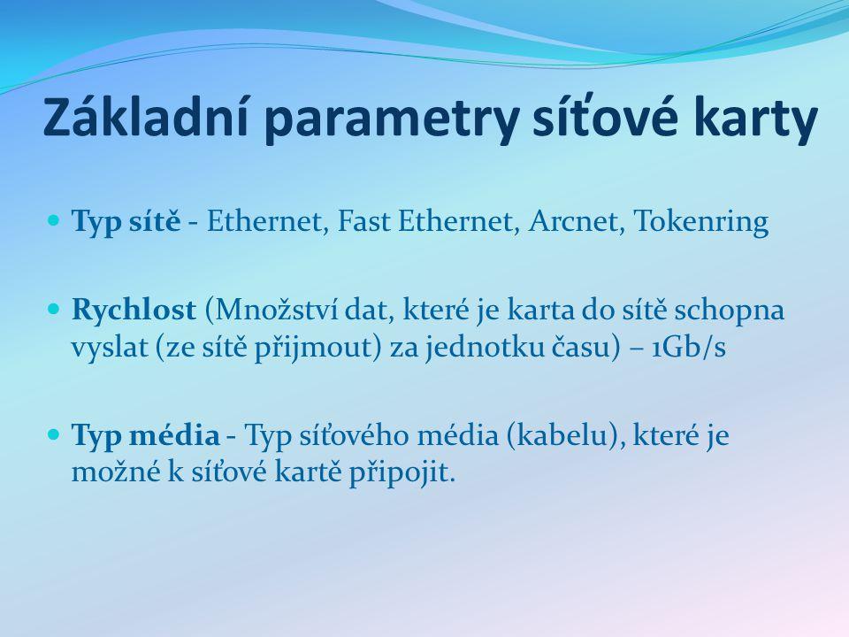 Základní parametry síťové karty Typ sítě - Ethernet, Fast Ethernet, Arcnet, Tokenring Rychlost (Množství dat, které je karta do sítě schopna vyslat (ze sítě přijmout) za jednotku času) – 1Gb/s Typ média - Typ síťového média (kabelu), které je možné k síťové kartě připojit.
