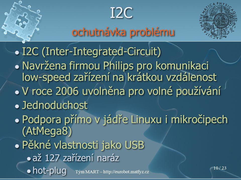 Tým MART – http://eurobot.matfyz.cz 9 / 23 I2C (Inter-Integrated-Circuit) Navržena firmou Philips pro komunikaci low-speed zařízení na krátkou vzdálenost V roce 2006 uvolněna pro volné používání I2C (Inter-Integrated-Circuit) Navržena firmou Philips pro komunikaci low-speed zařízení na krátkou vzdálenost V roce 2006 uvolněna pro volné používání I2C ochutnávka problému