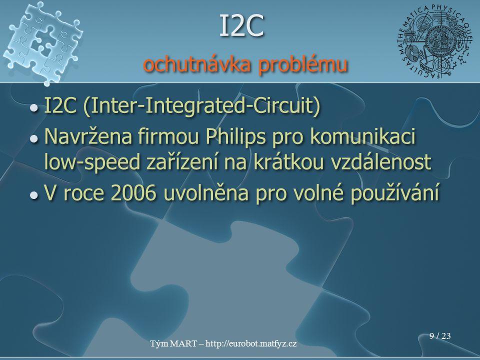 Tým MART – http://eurobot.matfyz.cz 8 / 23 I2C (Inter-Integrated-Circuit) Navržena firmou Philips pro komunikaci low-speed zařízení na krátkou vzdálenost I2C (Inter-Integrated-Circuit) Navržena firmou Philips pro komunikaci low-speed zařízení na krátkou vzdálenost I2C ochutnávka problému