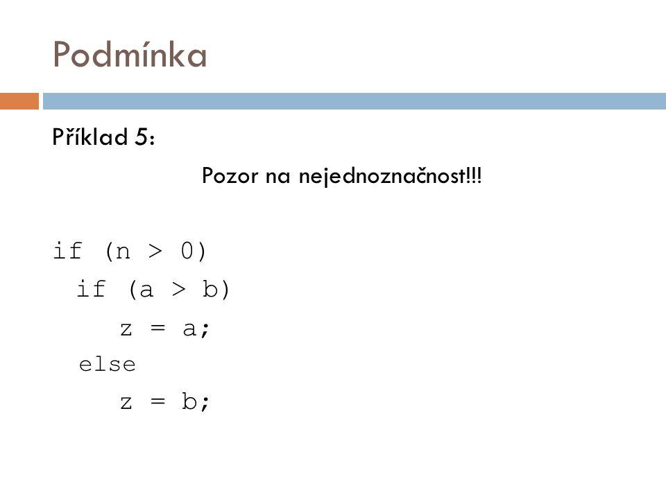 Podmínka Příklad 5: Pozor na nejednoznačnost!!! if (n > 0) if (a > b) z = a; else z = b;