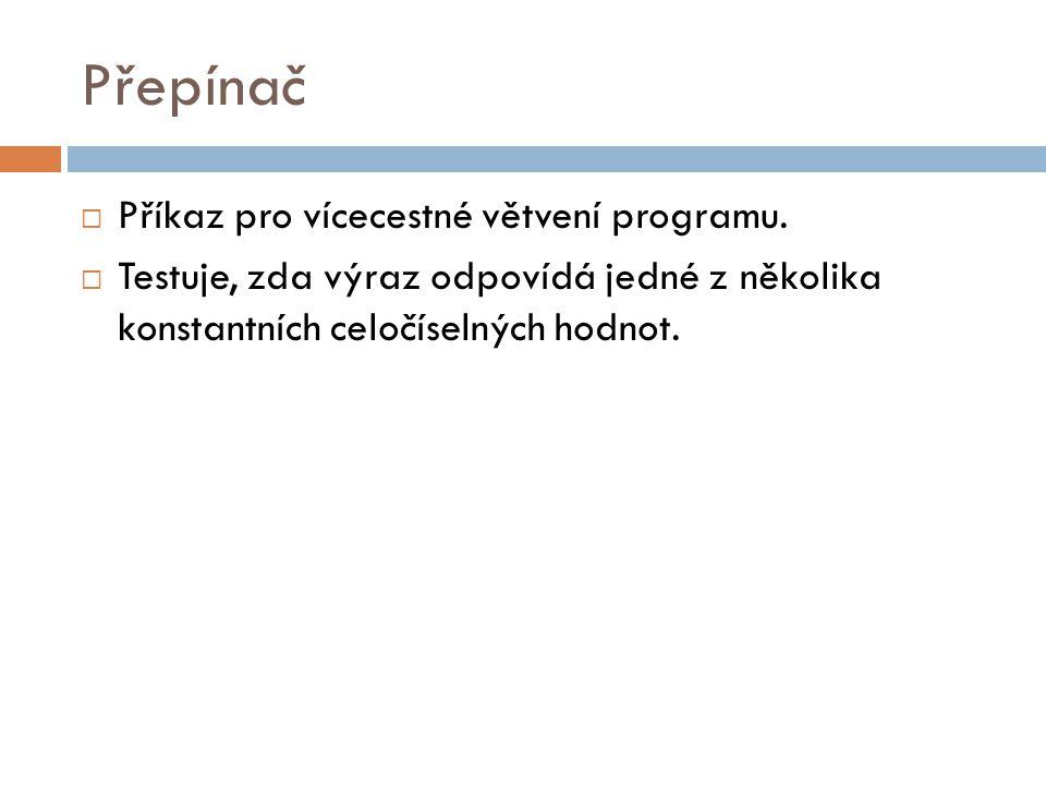 Přepínač  Příkaz pro vícecestné větvení programu.