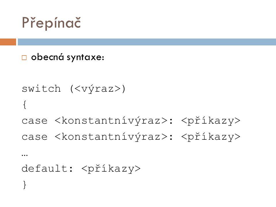 Přepínač  obecná syntaxe: switch ( ) { case : … default: }