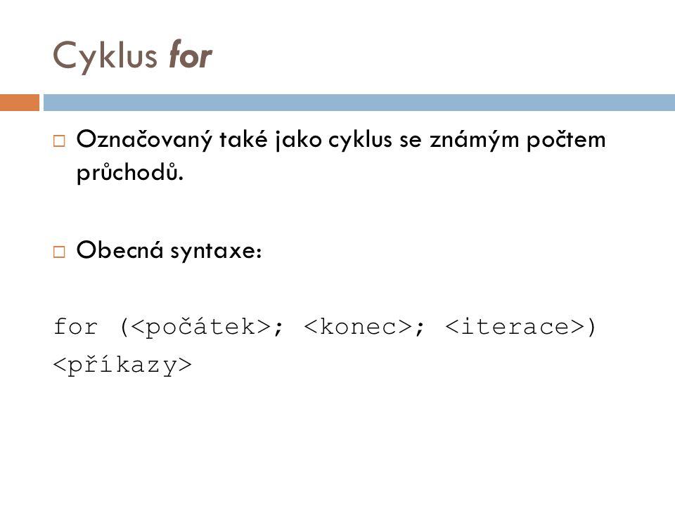Cyklus for  Označovaný také jako cyklus se známým počtem průchodů.  Obecná syntaxe: for ( ; ; )