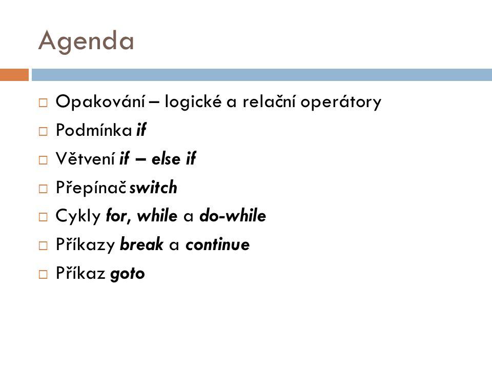 Agenda  Opakování – logické a relační operátory  Podmínka if  Větvení if – else if  Přepínač switch  Cykly for, while a do-while  Příkazy break a continue  Příkaz goto