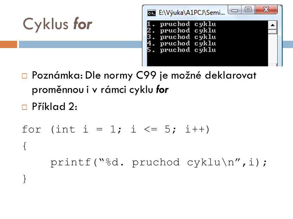 Cyklus for  Poznámka: Dle normy C99 je možné deklarovat proměnnou i v rámci cyklu for  Příklad 2: for (int i = 1; i <= 5; i++) { printf( %d.
