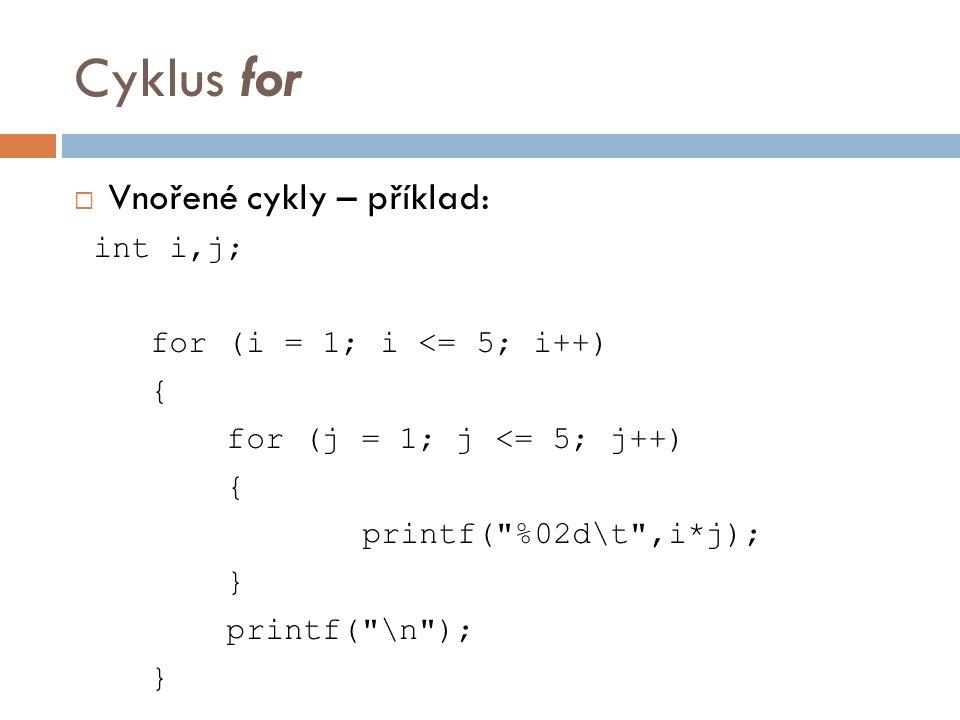 Cyklus for  Vnořené cykly – příklad: int i,j; for (i = 1; i <= 5; i++) { for (j = 1; j <= 5; j++) { printf( %02d\t ,i*j); } printf( \n ); }
