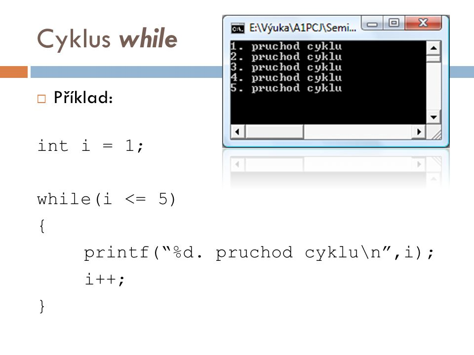 Cyklus while  Příklad: int i = 1; while(i <= 5) { printf( %d. pruchod cyklu\n ,i); i++; }