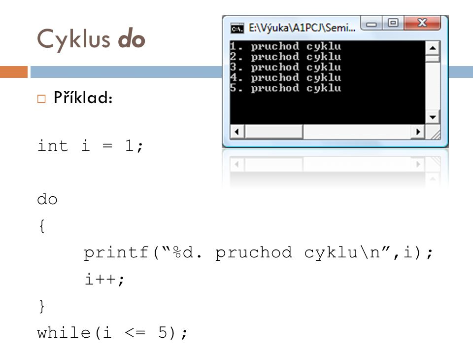 Cyklus do  Příklad: int i = 1; do { printf( %d. pruchod cyklu\n ,i); i++; } while(i <= 5);