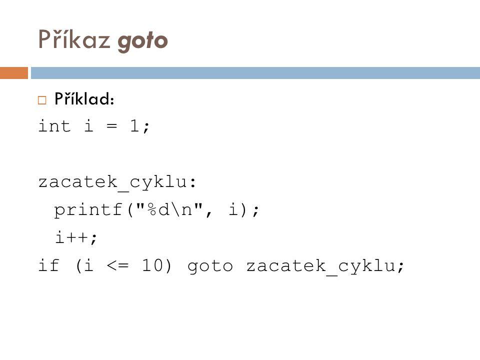 Příkaz goto  Příklad: int i = 1; zacatek_cyklu: printf( %d\n , i); i++; if (i <= 10) goto zacatek_cyklu;