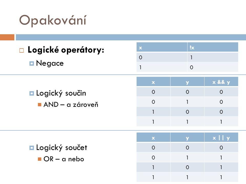 Opakování  Logické operátory:  Negace  Logický součin AND – a zároveň  Logický součet OR – a nebo x!x 01 10 xyx || y 000 011 101 111 xyx && y 000 010 100 111