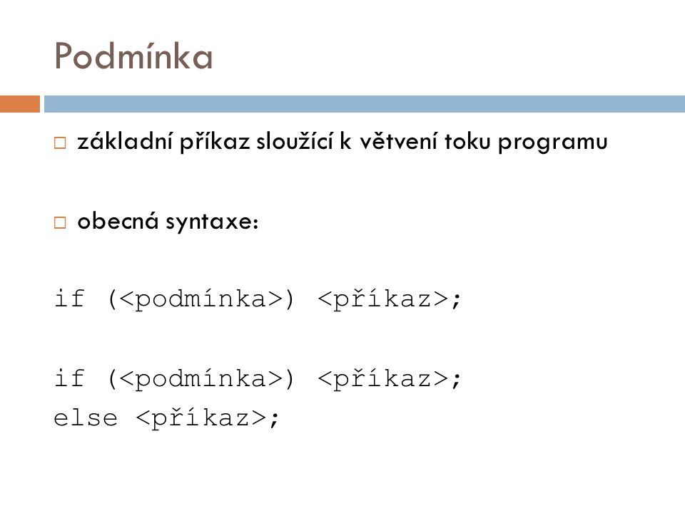 Podmínka  základní příkaz sloužící k větvení toku programu  obecná syntaxe: if ( ) ; else ;