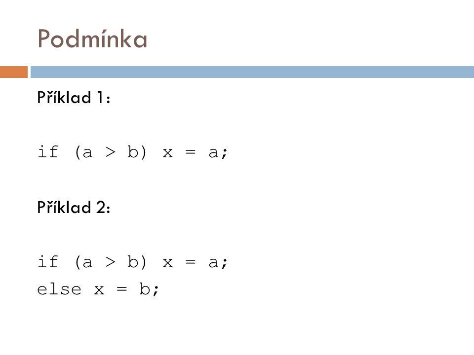 Podmínka Příklad 1: if (a > b) x = a; Příklad 2: if (a > b) x = a; else x = b;