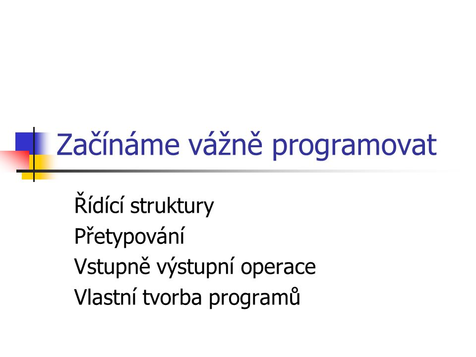 Začínáme vážně programovat Řídící struktury Přetypování Vstupně výstupní operace Vlastní tvorba programů