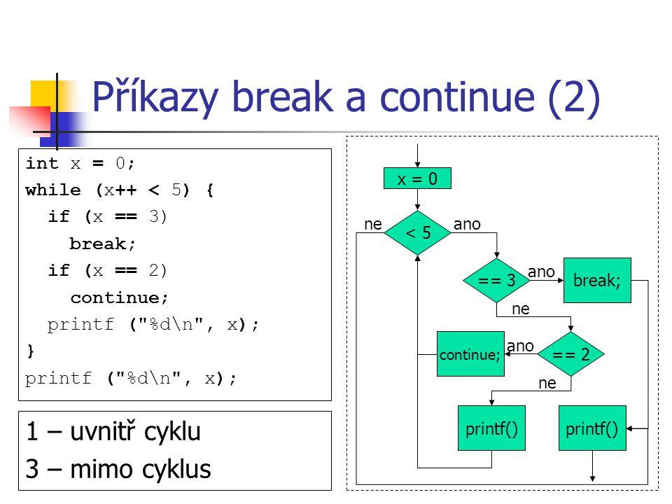 Příkazy break a continue (2) int x = 0; while (x++ < 5) { if (x == 3) break; if (x == 2) continue; printf ( %d\n , x); } printf ( %d\n , x); 1 – uvnitř cyklu 3 – mimo cyklus < 5 == 3 == 2 break; continue; x = 0 printf() ano ne