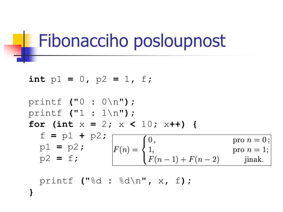 Fibonacciho posloupnost int p1 = 0, p2 = 1, f; printf ( 0 : 0\n ); printf ( 1 : 1\n ); for (int x = 2; x < 10; x++) { f = p1 + p2; p1 = p2; p2 = f; printf ( %d : %d\n , x, f); }