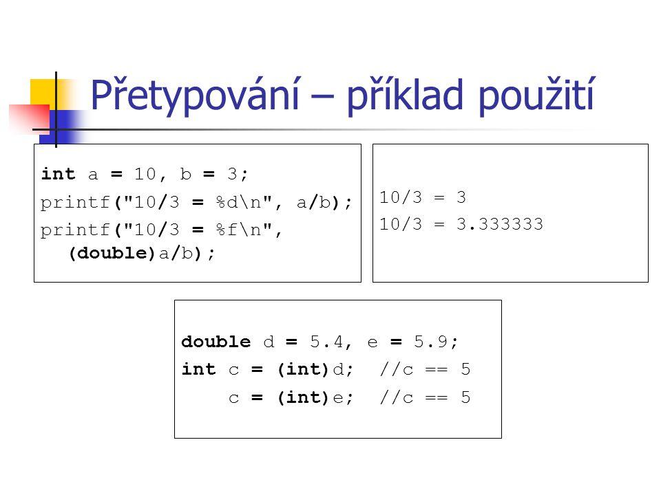 Přetypování – příklad použití int a = 10, b = 3; printf( 10/3 = %d\n , a/b); printf( 10/3 = %f\n , (double)a/b); 10/3 = 3 10/3 = 3.333333 double d = 5.4, e = 5.9; int c = (int)d; //c == 5 c = (int)e; //c == 5