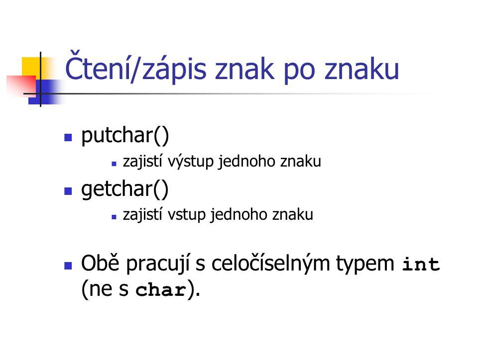 Čtení/zápis znak po znaku putchar() zajistí výstup jednoho znaku getchar() zajistí vstup jednoho znaku Obě pracují s celočíselným typem int (ne s char ).