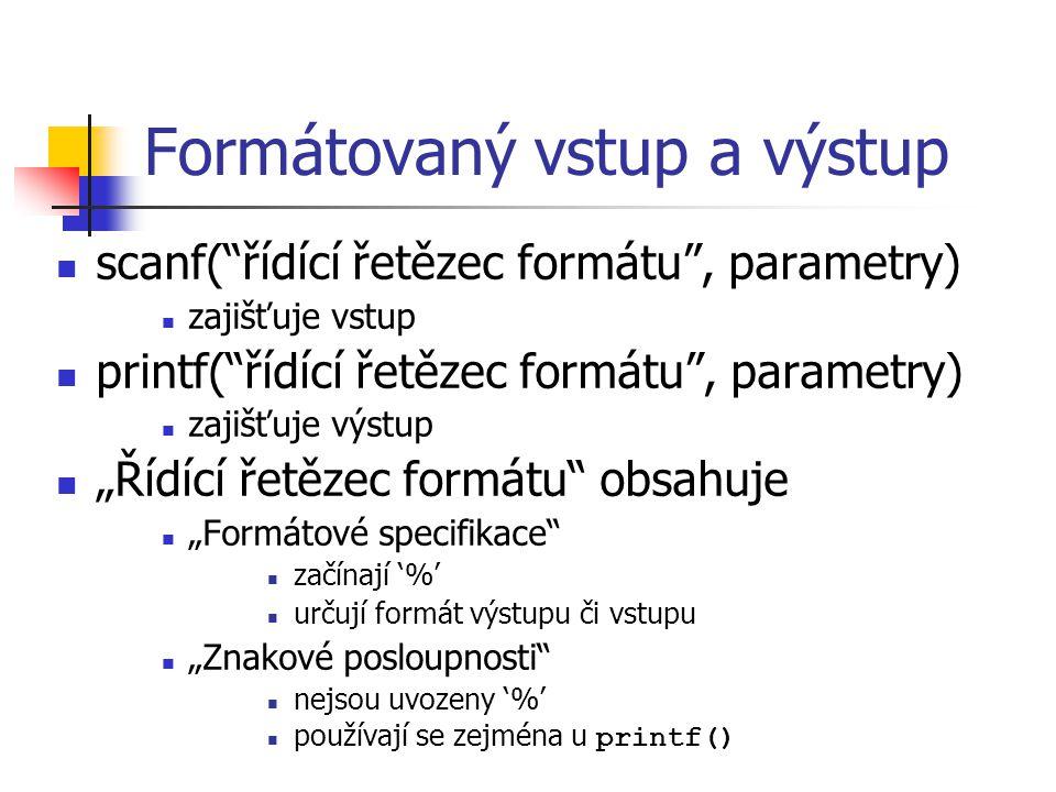 """Formátovaný vstup a výstup scanf( řídící řetězec formátu , parametry) zajišťuje vstup printf( řídící řetězec formátu , parametry) zajišťuje výstup """"Řídící řetězec formátu obsahuje """"Formátové specifikace začínají '%' určují formát výstupu či vstupu """"Znakové posloupnosti nejsou uvozeny '%' používají se zejména u printf()"""