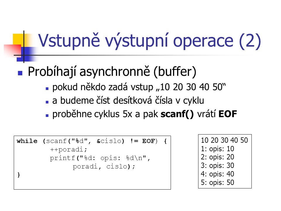 """Vstupně výstupní operace (2) Probíhají asynchronně (buffer) pokud někdo zadá vstup """"10 20 30 40 50 a budeme číst desítková čísla v cyklu proběhne cyklus 5x a pak scanf() vrátí EOF 10 20 30 40 50 1: opis: 10 2: opis: 20 3: opis: 30 4: opis: 40 5: opis: 50 while (scanf( %d , &cislo) != EOF) { ++poradi; printf( %d: opis: %d\n , poradi, cislo); }"""