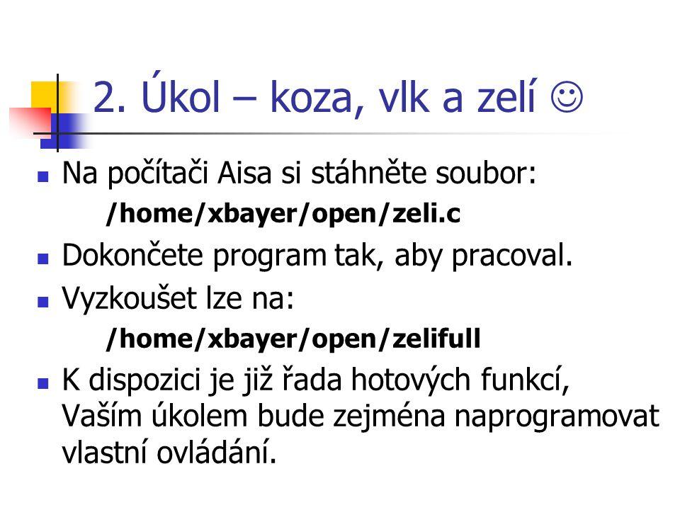 2. Úkol – koza, vlk a zelí Na počítači Aisa si stáhněte soubor: /home/xbayer/open/zeli.c Dokončete program tak, aby pracoval. Vyzkoušet lze na: /home/