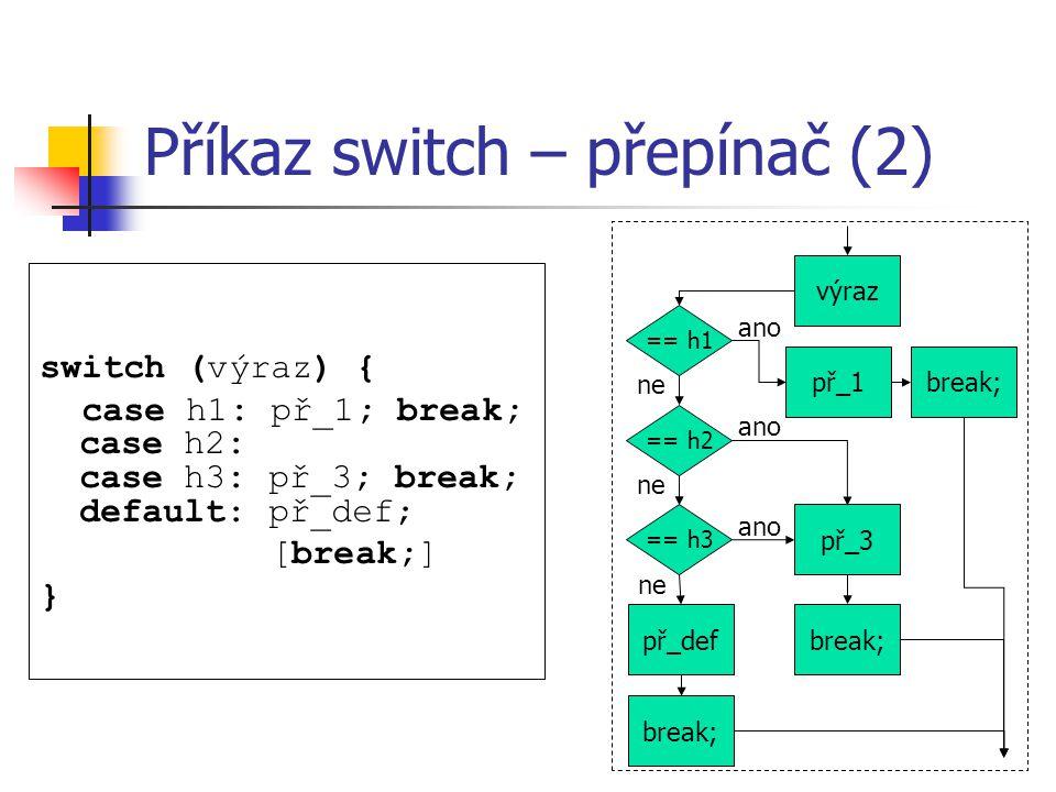 Příkaz switch – přepínač (2) switch (výraz) { case h1: př_1; break; case h2: case h3: př_3; break; default: př_def; [break;] } výraz == h1 == h2 == h3 př_1 př_3 př_def ano ne break;
