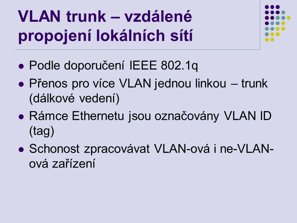 VLAN trunk – vzdálené propojení lokálních sítí Podle doporučení IEEE 802.1q Přenos pro více VLAN jednou linkou – trunk (dálkové vedení) Rámce Ethernetu jsou označovány VLAN ID (tag) Schonost zpracovávat VLAN-ová i ne-VLAN- ová zařízení