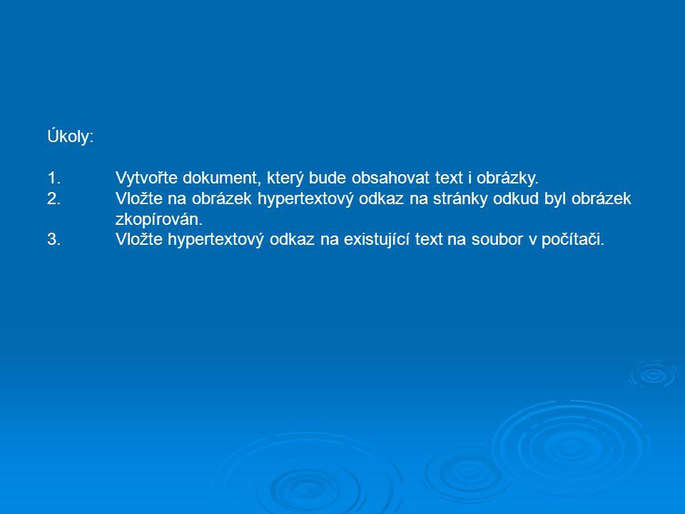 Úkoly: 1.Vytvořte dokument, který bude obsahovat text i obrázky. 2.Vložte na obrázek hypertextový odkaz na stránky odkud byl obrázek zkopírován. 3.Vlo