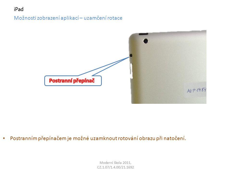Moderní škola 2011, CZ.1.07/1.4.00/21.1692 iPad Možnosti zobrazení aplikací – uzamčení rotace Postranním přepínačem je možné uzamknout rotování obrazu při natočení.