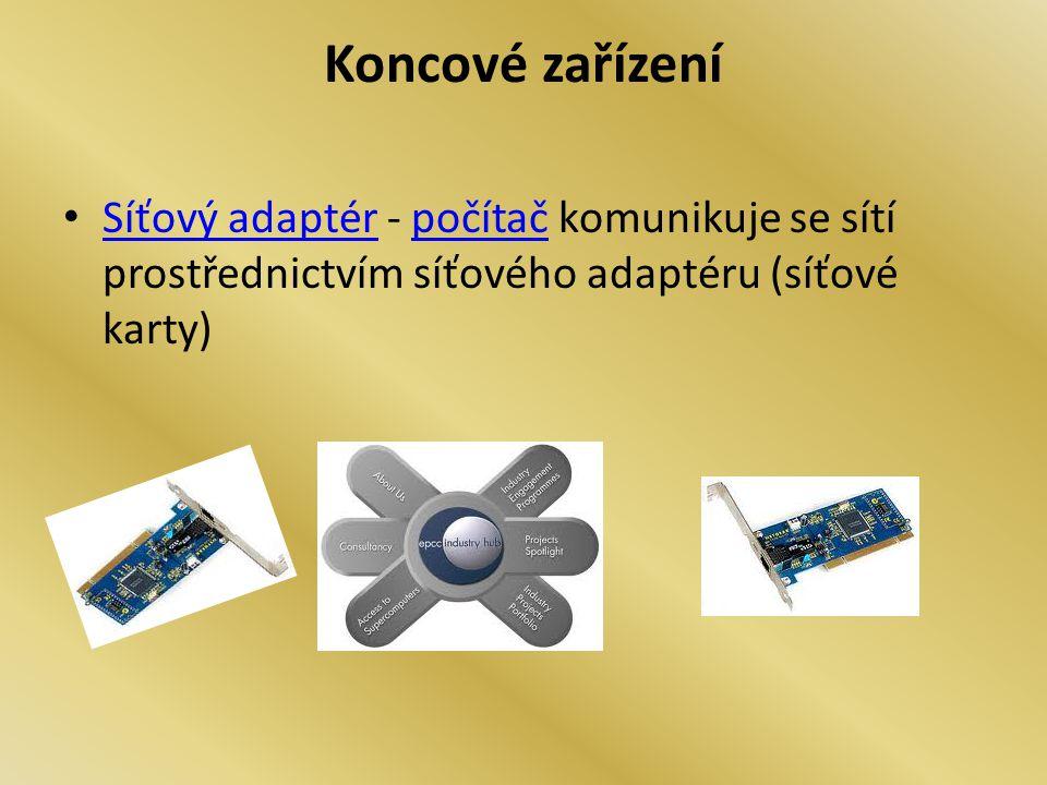 Koncové zařízení Síťový adaptér - počítač komunikuje se sítí prostřednictvím síťového adaptéru (síťové karty) Síťový adaptérpočítač