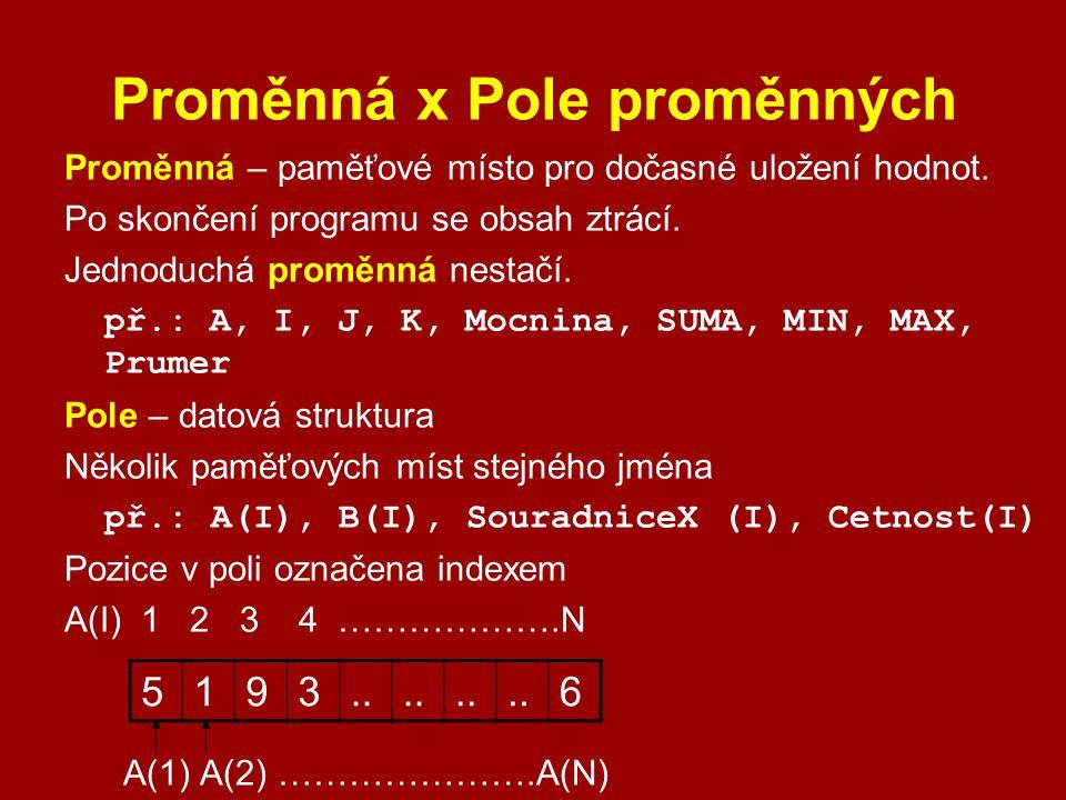 Proměnná x Pole proměnných Proměnná – paměťové místo pro dočasné uložení hodnot. Po skončení programu se obsah ztrácí. Jednoduchá proměnná nestačí. př
