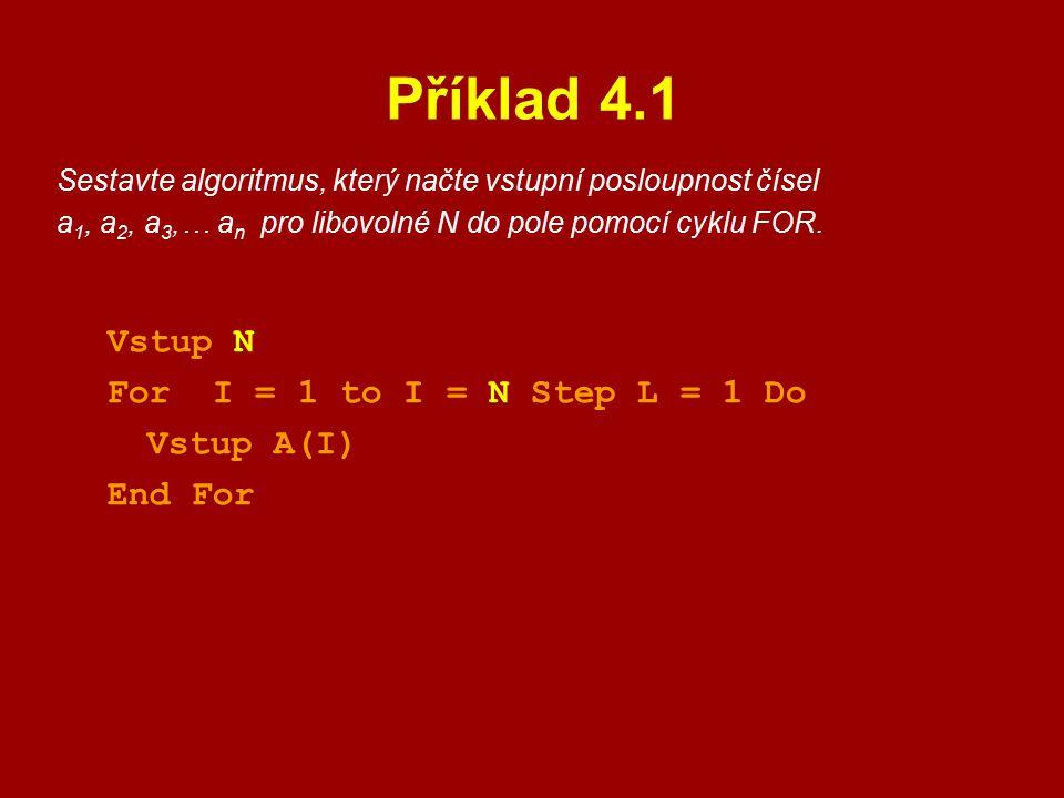 Příklad 4.1 Sestavte algoritmus, který načte vstupní posloupnost čísel a 1, a 2, a 3,… a n pro libovolné N do pole pomocí cyklu FOR. Vstup N For I = 1