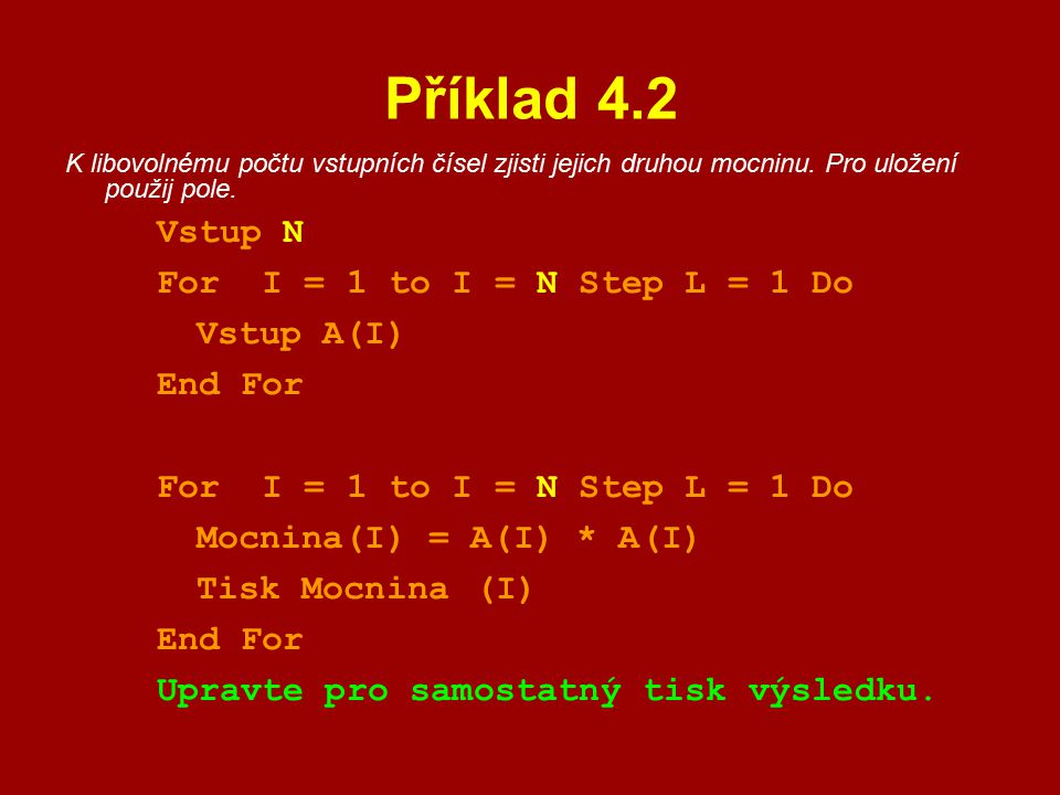 Příklad 4.2 K libovolnému počtu vstupních čísel zjisti jejich druhou mocninu. Pro uložení použij pole. Vstup N For I = 1 to I = N Step L = 1 Do Vstup