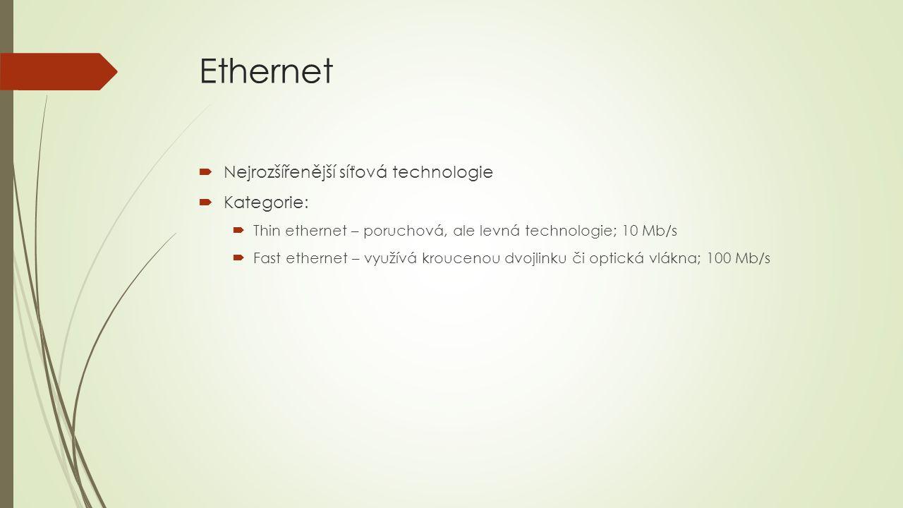 Ethernet  Nejrozšířenější síťová technologie  Kategorie:  Thin ethernet – poruchová, ale levná technologie; 10 Mb/s  Fast ethernet – využívá kroucenou dvojlinku či optická vlákna; 100 Mb/s