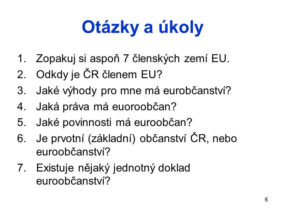 6 Otázky a úkoly 1.Zopakuj si aspoň 7 členských zemí EU. 2.Odkdy je ČR členem EU? 3.Jaké výhody pro mne má eurobčanství? 4.Jaká práva má euoroobčan? 5