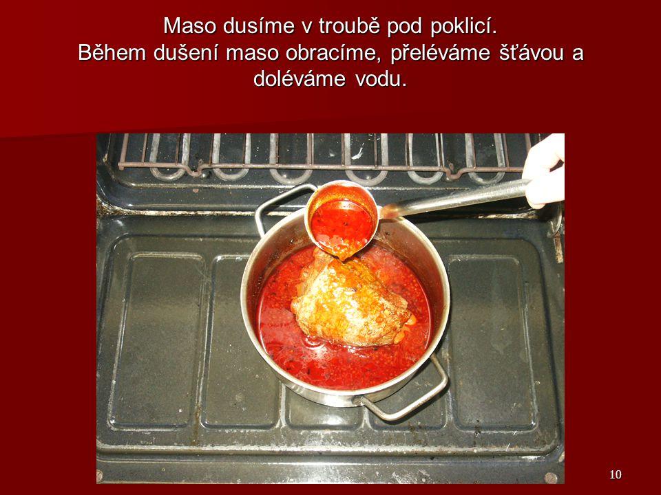 10 Maso dusíme v troubě pod poklicí. Během dušení maso obracíme, přeléváme šťávou a doléváme vodu.
