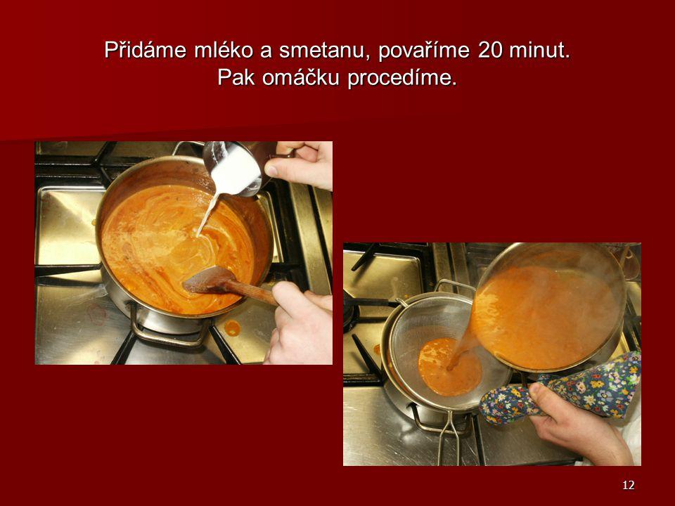 12 Přidáme mléko a smetanu, povaříme 20 minut. Pak omáčku procedíme.