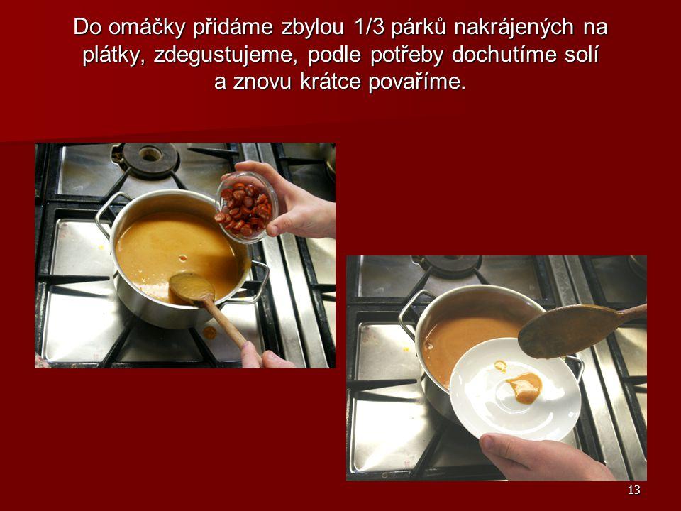 13 Do omáčky přidáme zbylou 1/3 párků nakrájených na plátky, zdegustujeme, podle potřeby dochutíme solí a znovu krátce povaříme.