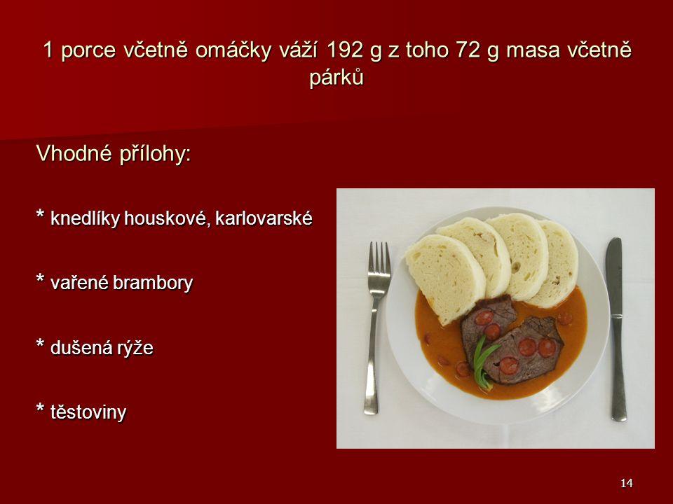 14 1 porce včetně omáčky váží 192 g z toho 72 g masa včetně párků Vhodné přílohy: * knedlíky houskové, karlovarské * vařené brambory * dušená rýže * t