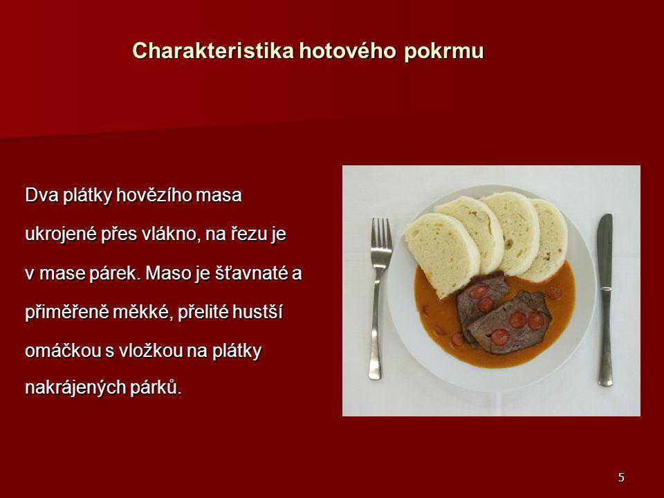5 Charakteristika hotového pokrmu Charakteristika hotového pokrmu Dva plátky hovězího masa ukrojené přes vlákno, na řezu je v mase párek. Maso je šťav