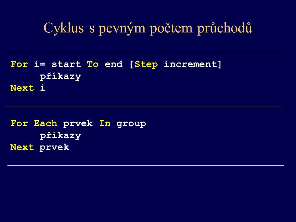 For i= start To end [Step increment] příkazy Next i For Each prvek In group příkazy Next prvek Cyklus s pevným počtem průchodů