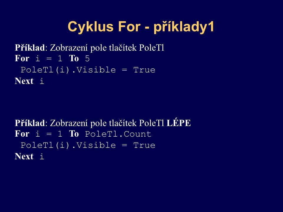 Cyklus For - příklady1 Příklad: Zobrazení pole tlačítek PoleTl For i = 1 To 5 PoleTl(i).Visible = True Next i Příklad: Zobrazení pole tlačítek PoleTl