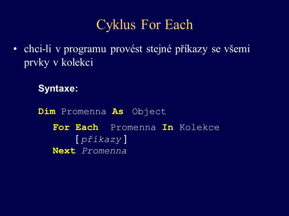 chci-li v programu provést stejné příkazy se všemi prvky v kolekci Cyklus For Each Syntaxe: Dim Promenna As Object For Each Promenna In Kolekce [ přík