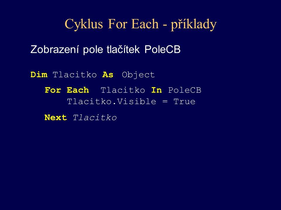 Cyklus For Each - příklady Zobrazení pole tlačítek PoleCB Dim Tlacitko As Object For Each Tlacitko In PoleCB Tlacitko.Visible = True Next Tlacitko