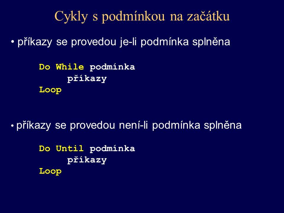 Cykly s podmínkou na začátku příkazy se provedou je-li podmínka splněna Do While podmínka příkazy Loop příkazy se provedou není-li podmínka splněna Do
