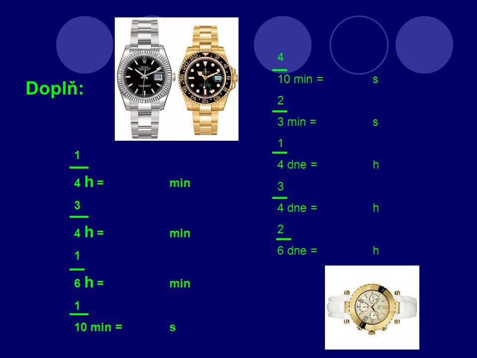 Doplň: 1 4 h =min 3 4 h = min 1 6 h = min 1 10 min = s 4 10 min = s 2 3 min = s 1 4 dne = h 3 4 dne = h 2 6 dne = h