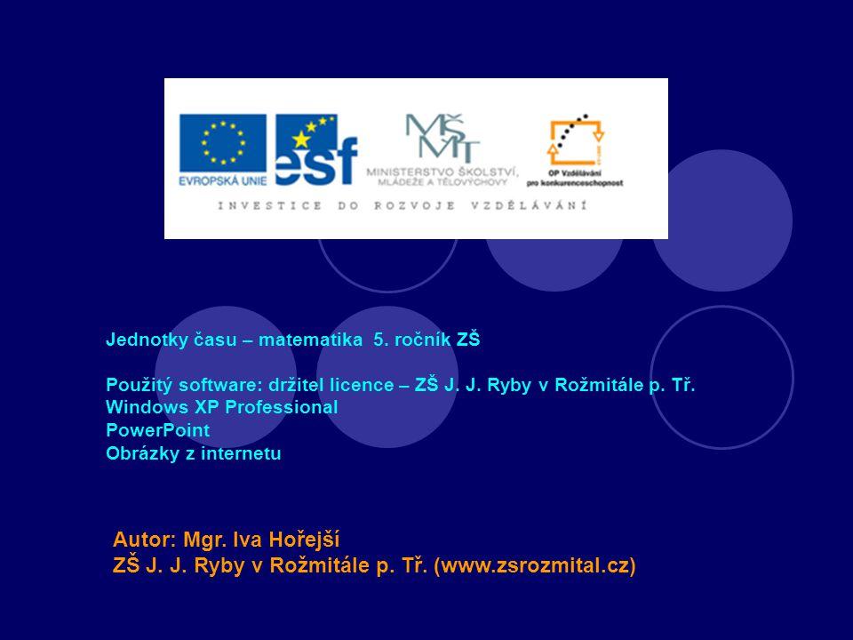 Jednotky času – matematika 5. ročník ZŠ Použitý software: držitel licence – ZŠ J. J. Ryby v Rožmitále p. Tř. Windows XP Professional PowerPoint Obrázk