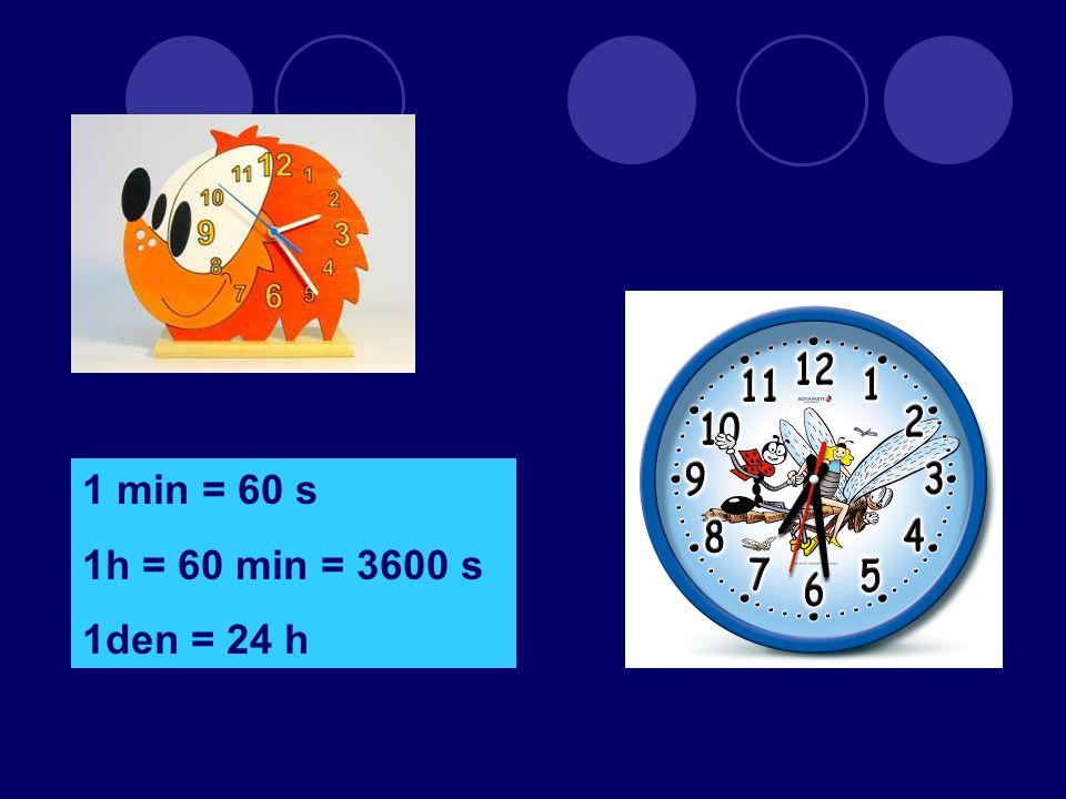 1 min = 60 s 1h = 60 min = 3600 s 1den = 24 h