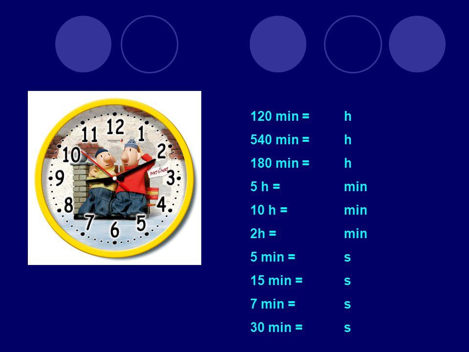 120 min = h 540 min = h 180 min =h 5 h = min 10 h =min 2h = min 5 min = s 15 min = s 7 min = s 30 min = s
