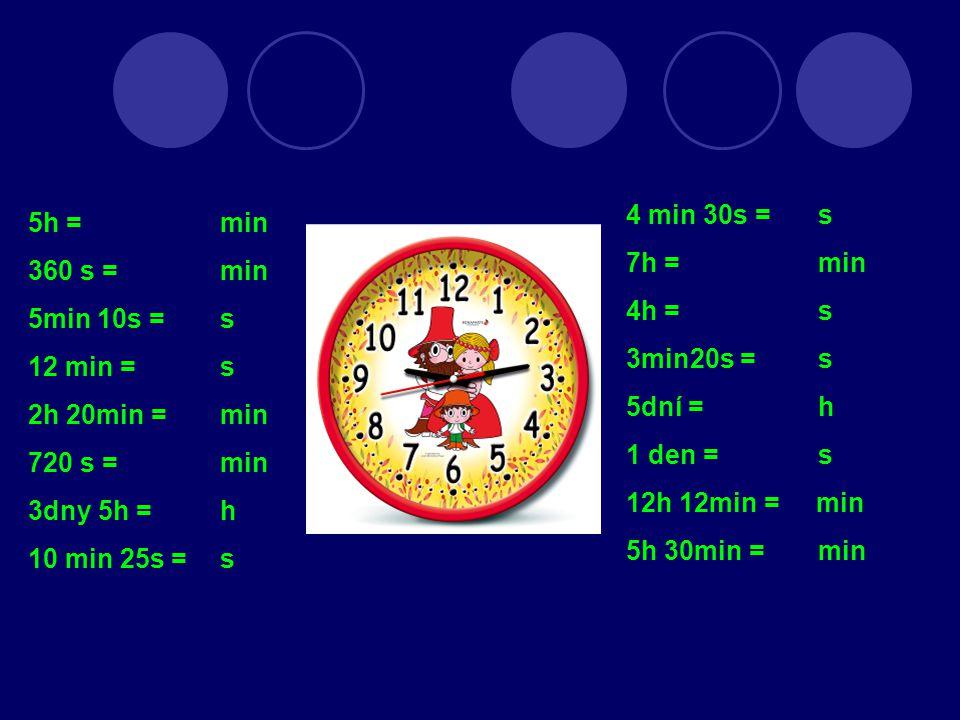 5h = min 360 s = min 5min 10s = s 12 min = s 2h 20min = min 720 s = min 3dny 5h = h 10 min 25s = s 4 min 30s = s 7h = min 4h = s 3min20s = s 5dní = h 1 den = s 12h 12min = min 5h 30min = min