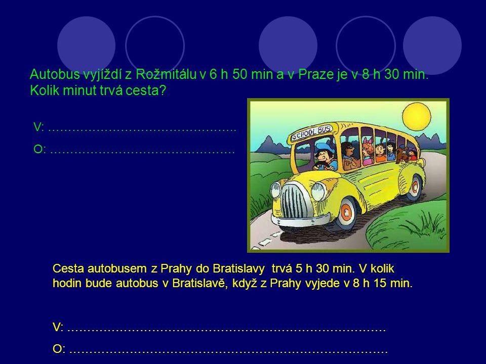 Autobus vyjíždí z Rožmitálu v 6 h 50 min a v Praze je v 8 h 30 min. Kolik minut trvá cesta? V: ……………………………………….. O: ………………………………………. Cesta autobusem z